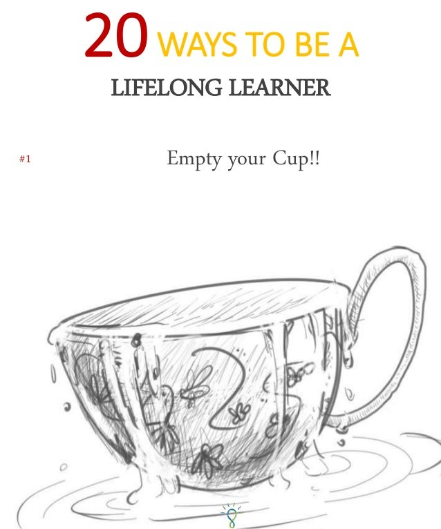 #1 Empty your Cup!! 20WAYS TO BE A LIFELONG LEARNER