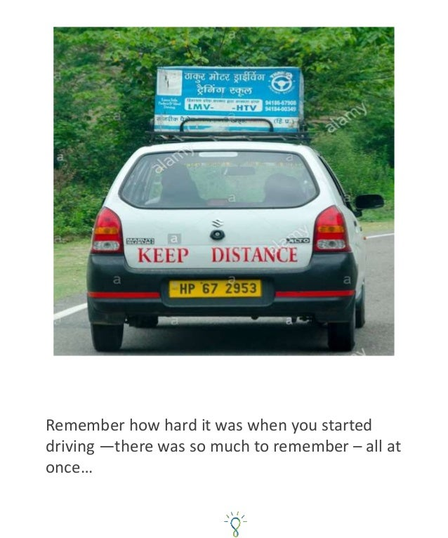 Remember how hard it was when you started driving —there was so much to remember – all at once…