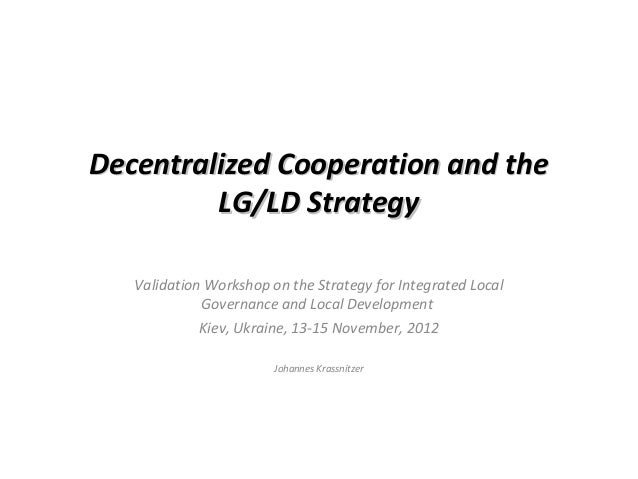 Decentralized Cooperation and the         LG/LD Strategy   Validation Workshop on the Strategy for Integrated Local       ...