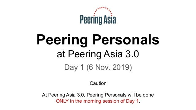 Peering Personals at Peering Asia 3.0 Day 1 (6 Nov. 2019) Caution At Peering Asia 3.0, Peering Personals will be done ONLY...