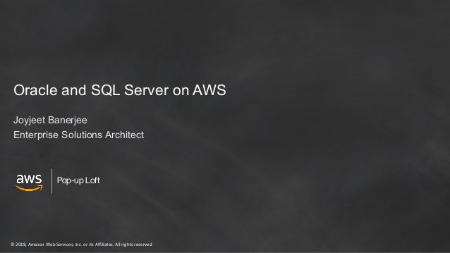 © 2018, Amazon Web Services, Inc. or its Affiliates. All rights reserved Pop-up Loft Oracle and SQL Server on AWS Joyjeet ...