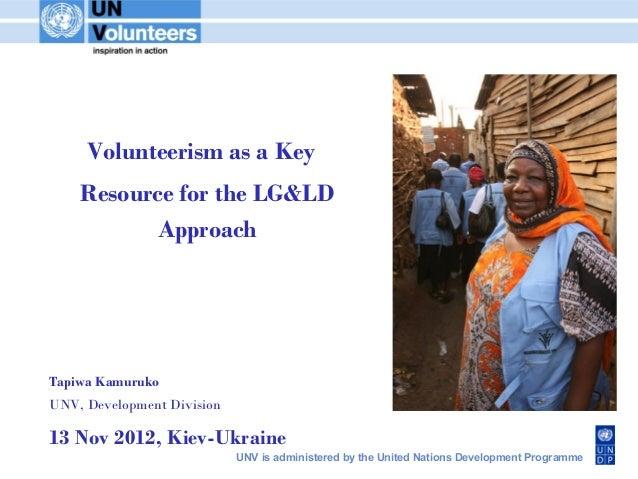 Volunteerism as a Key    Resource for the LG&LD           ApproachTapiwa KamurukoUNV, Development Division13 Nov 2012, Kie...