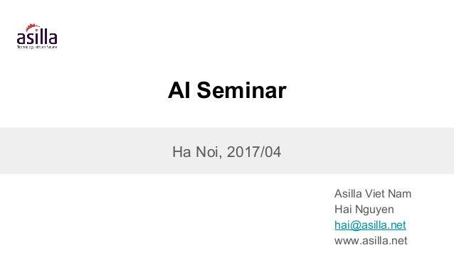 AI Seminar Asilla Viet Nam Hai Nguyen hai@asilla.net www.asilla.net Ha Noi, 2017/04