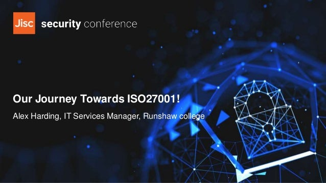 Our Journey Towards ISO27001! Alex Harding, IT Services Manager, Runshaw college