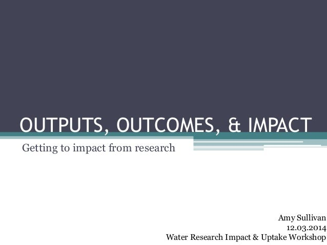 OUTPUTS, OUTCOMES, & IMPACT Getting to impact from research Amy Sullivan 12.03.2014 Water Research Impact & Uptake Workshop