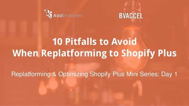 10 Pitfalls to Avoid When Replatforming to Shopify Plus Replatforming & Optimizing Shopify Plus Mini Series: Day 1