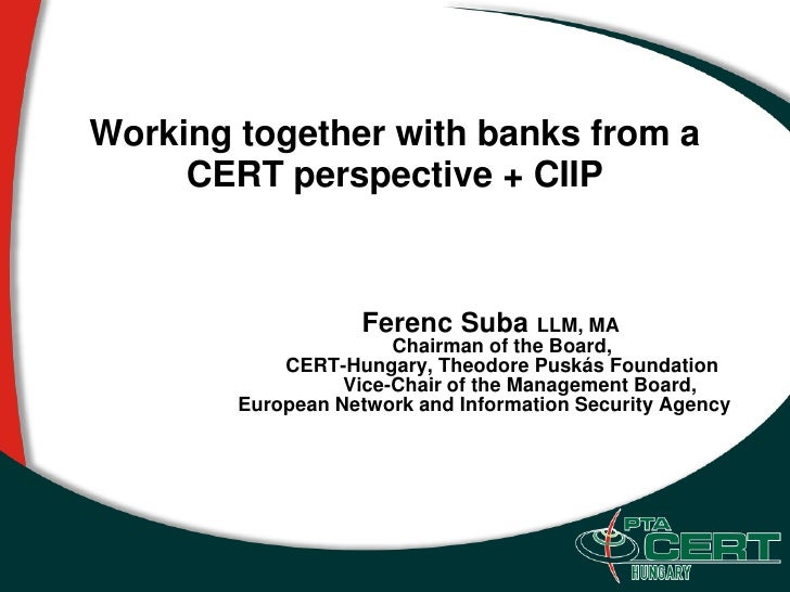 Working together with banks from a      CERT perspective + CIIP                        Ferenc Suba LLM, MA                ...