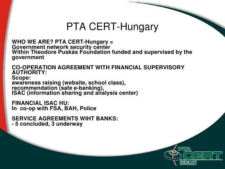 PTA CERT-Hungary WHO WE ARE? PTA CERT-Hungary = Government network security center Within Theodore Puskás Foundation funde...