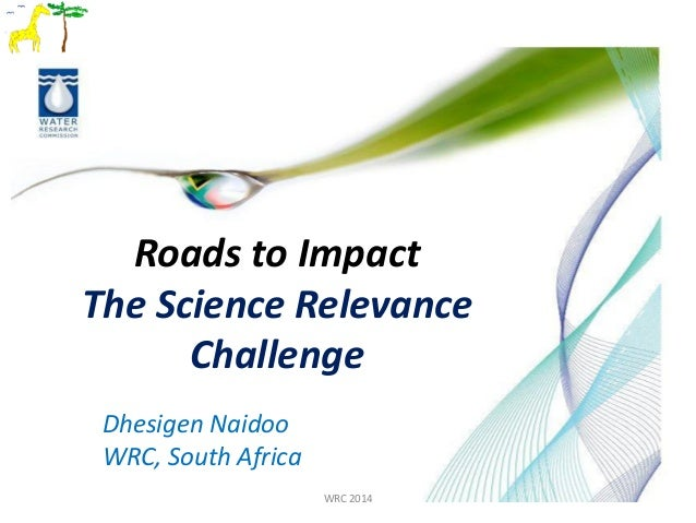 Roads to Impact The Science Relevance Challenge WRC 2014 Dhesigen Naidoo WRC, South Africa