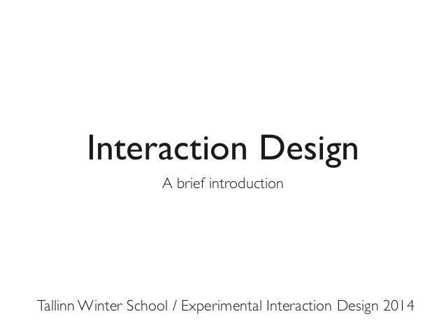 Interaction Design A brief introduction  Tallinn Winter School / Experimental Interaction Design 2014