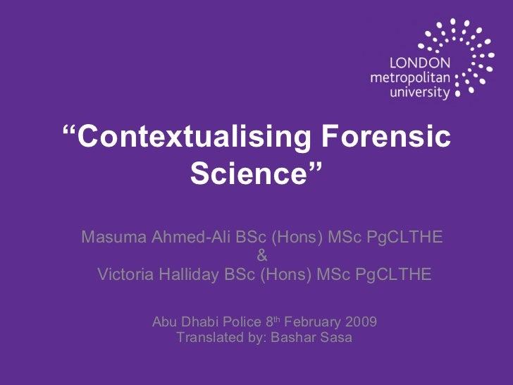 """ Contextualising Forensic Science"" Masuma Ahmed-Ali BSc (Hons) MSc PgCLTHE  &  Victoria Halliday BSc (Hons) MSc PgCLTHE A..."