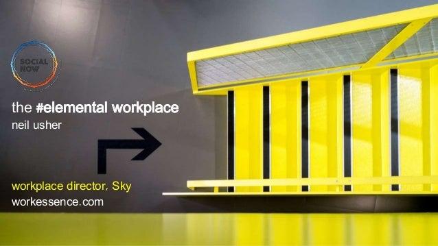 the #elemental workplace neil usher workplace director, Sky workessence.com