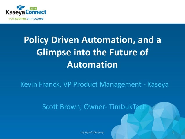 Policy Driven Automation, and a Glimpse into the Future of Automation Kevin Franck, VP Product Management - Kaseya Scott B...