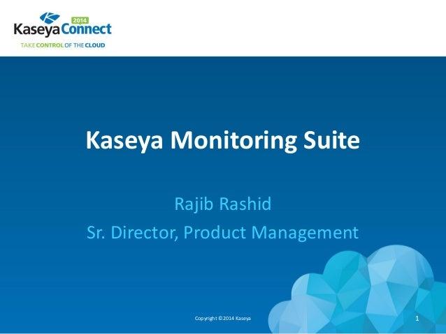 Kaseya Monitoring Suite Rajib Rashid Sr. Director, Product Management Copyright ©2014 Kaseya 1