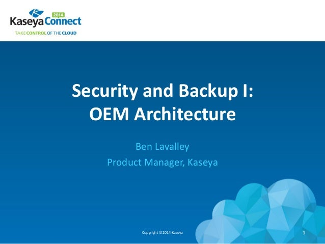 Security and Backup I: OEM Architecture Ben Lavalley Product Manager, Kaseya Copyright ©2014 Kaseya 1