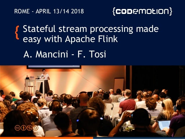 Stateful stream processing made easy with Apache Flink A. Mancini - F. Tosi ROME - APRIL 13/14 2018 1