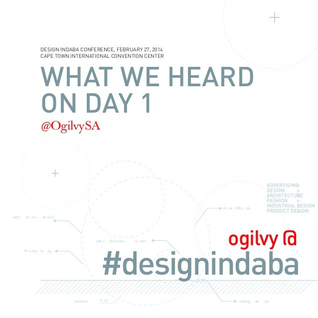 DESIGN INDABA CONFERENCE, FEBRUARY 27, 2014 CAPE TOWN INTERNATIONAL CONVENTION CENTER  WHAT WE HEARD ON DAY 1 @OgilvySA  G...