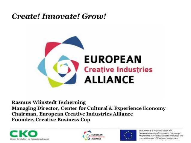 1  Create! Innovate! Grow!  Rasmus Wiinstedt Tscherning  Managing Director, Center for Cultural & Experience Economy  Chai...