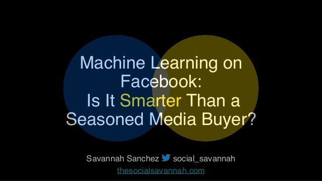 Machine Learning on Facebook: Is It Smarter Than a Seasoned Media Buyer? Savannah Sanchez social_savannah
