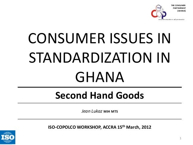 THE CONSUMER PARTNERSHIP (GHANA)  consumer education is self-preservation  CONSUMER ISSUES IN STANDARDIZATION IN GHANA Sec...