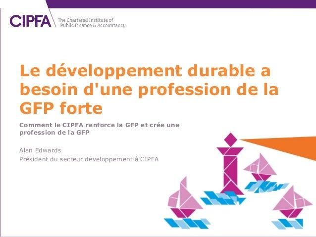 Comment le CIPFA renforce la GFP et crée une profession de la GFP Alan Edwards Président du secteur développement à CIPFA ...
