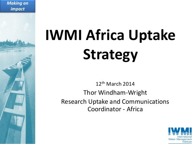IWMI Africa Uptake Strategy 12th March 2014 Thor Windham-Wright Research Uptake and Communications Coordinator - Africa