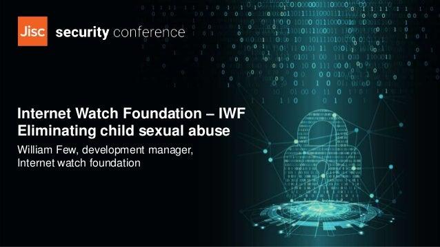 Internet Watch Foundation – IWF Eliminating child sexual abuse William Few, development manager, Internet watch foundation