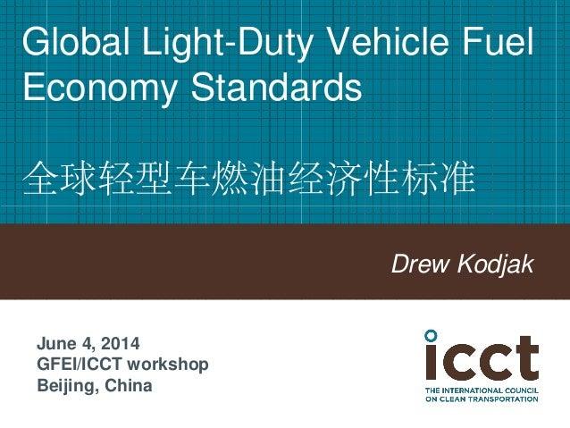 Global Light-Duty Vehicle Fuel Economy Standards 全球轻型车燃油经济性标准  Drew Kodjak  June 4, 2014  GFEI/ICCT workshop  Beijing, Chi...