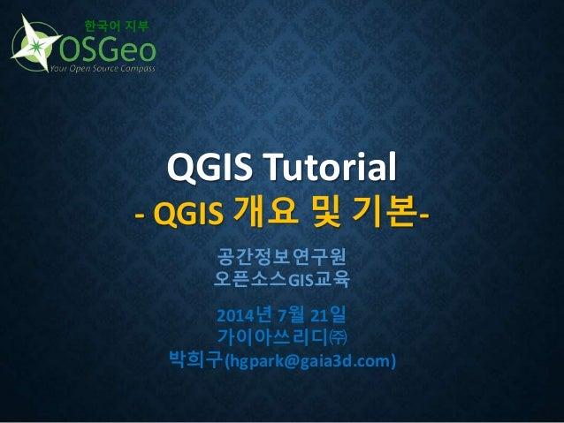QGIS Tutorial - QGIS 개요 및 기본- 한국어 지부 공간정보연구원 오픈소스GIS교육 2014년 7월 21일 가이아쓰리디㈜ 박희구(hgpark@gaia3d.com)