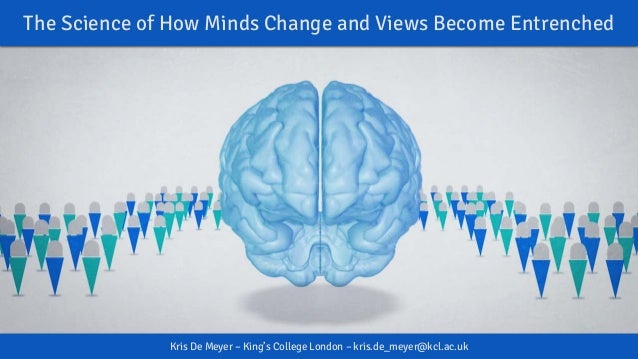 The Science of How Minds Change and Views Become Entrenched Kris De Meyer – King's College London – kris.de_meyer@kcl.ac.uk