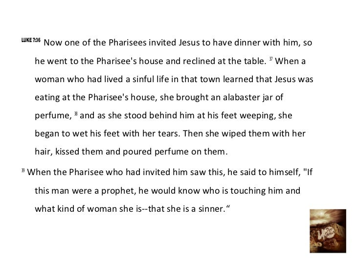 LUKE 7:36            Now one of the Pharisees invited Jesus to have dinner with him, so      he went to the Pharisees hous...