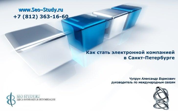 www.Seo-Study.ru +7 (812) 363-16-60 Как стать электронной компанией  в Санкт-Петербурге   Чупрун Александр Борисович руков...