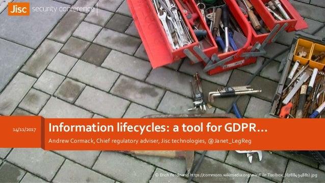 Information lifecycles: a tool for GDPR… Andrew Cormack, Chief regulatory adviser, Jisc technologies, @Janet_LegReg 14/11/...