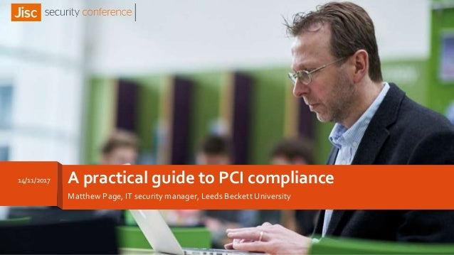 A practical guide to PCI compliance Matthew Page, IT security manager, Leeds Beckett University 14/11/2017