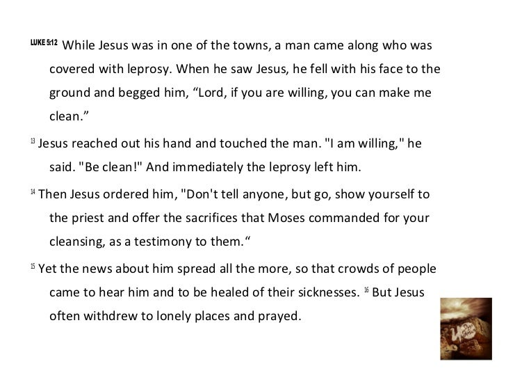 LUKE 5:12            While Jesus was in one of the towns, a man came along who was      covered with leprosy. When he saw ...
