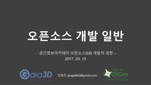오픈소스 개발 일반 - 공간정보아카데미 오픈소스GIS 개발자 과정 – 2017. 03. 13 장병진 (jangbi882@gmail.com)