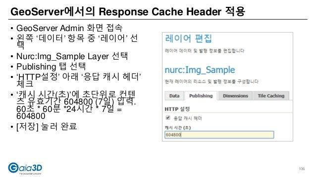 • GeoServer Admin 화면 접속 • 왼쪽 '데이터' 항목 중 '레이어' 선 택 • Nurc:Img_Sample Layer 선택 • Publishing 탭 선택 • 'HTTP설정' 아래 '응답 캐시 헤더' 체크...