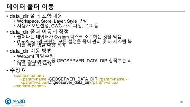 • data_dir 폴더 포함내용 • Workspace, Store, Layer, Style 구성 • 사용자 보안설정, GWC 캐시 파일, 로그 등 • data_dir 폴더 이동의 장점 • 늘어나는 데이터가 System...