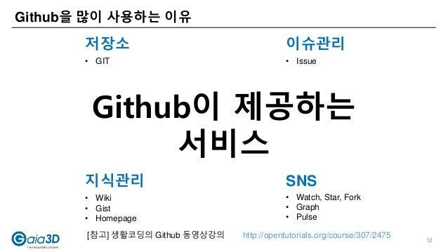 Github을 많이 사용하는 이유 저장소 이슈관리 지식관리 SNS • GIT • Issue • Wiki • Gist • Homepage • Watch, Star, Fork • Graph • Pulse [참고] 생활코딩의...