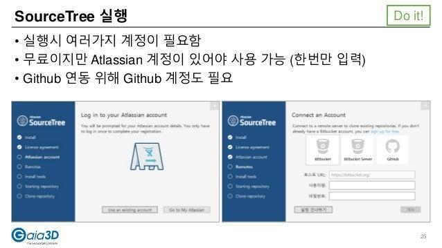 SourceTree 실행 • 실행시 여러가지 계정이 필요함 • 무료이지만 Atlassian 계정이 있어야 사용 가능 (한번만 입력) • Github 연동 위해 Github 계정도 필요 Do it! 25