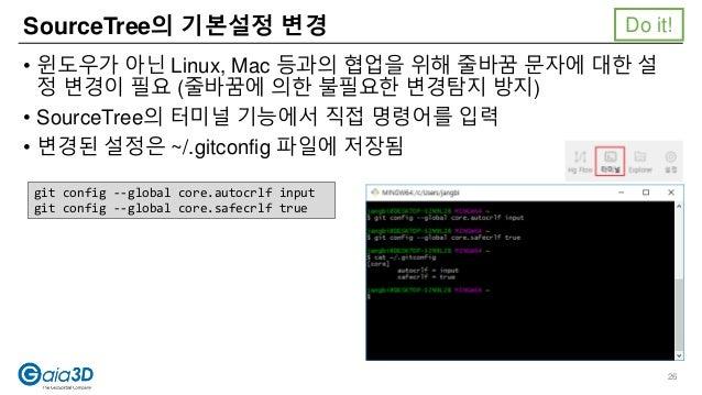 SourceTree의 기본설정 변경 • 윈도우가 아닌 Linux, Mac 등과의 협업을 위해 줄바꿈 문자에 대한 설 정 변경이 필요 (줄바꿈에 의한 불필요한 변경탐지 방지) • SourceTree의 터미널 기능에서 직접...