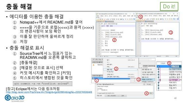 충돌 해결 • 에디터를 이용한 충돌 해결 ① Notepad++에서 README.md를 열어 ② ====을 기준으로 로컬(<<<<)과 원격 (>>>>) 의 변경사항이 보임 확인 ③ 이를 잘 판단하여 올바르게 정리 ④ 저장...