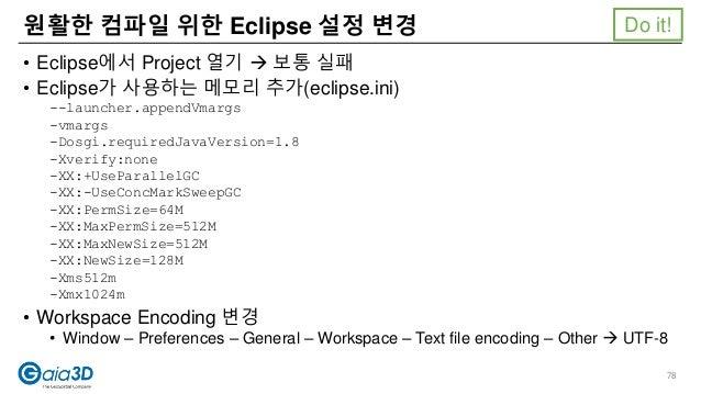 • Eclipse에서 Project 열기  보통 실패 • Eclipse가 사용하는 메모리 추가(eclipse.ini) --launcher.appendVmargs -vmargs -Dosgi.requiredJavaVers...