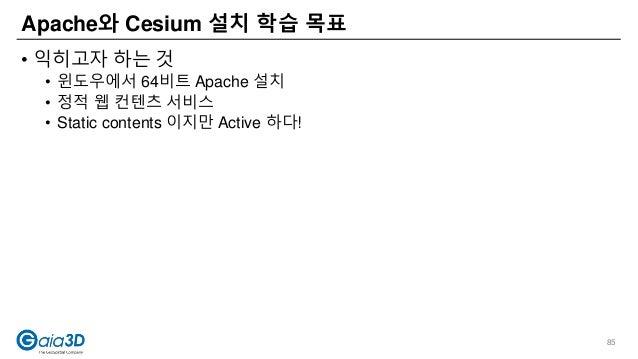 • 익히고자 하는 것 • 윈도우에서 64비트 Apache 설치 • 정적 웹 컨텐츠 서비스 • Static contents 이지만 Active 하다! Apache와 Cesium 설치 학습 목표 85