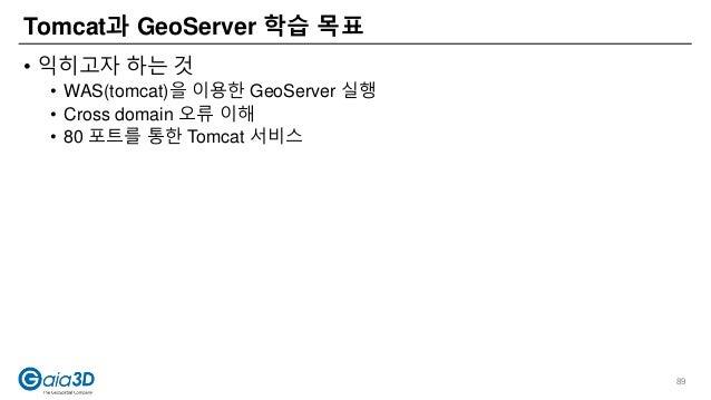 • 익히고자 하는 것 • WAS(tomcat)을 이용한 GeoServer 실행 • Cross domain 오류 이해 • 80 포트를 통한 Tomcat 서비스 Tomcat과 GeoServer 학습 목표 89