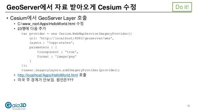 • Cesium에서 GeoServer Layer 호출 • C:www_rootAppsHelloWorld.html 수정 • 23행에 다음 추가 var provider = new Cesium.WebMapServiceImage...