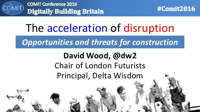 The acceleration of disruption David Wood, @dw2 Chair of London Futurists Principal, Delta Wisdom Opportunities and threat...