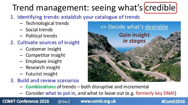 Trend management: seeing what's credible 1. Identifying trends: establish your catalogue of trends – Technological trends ...