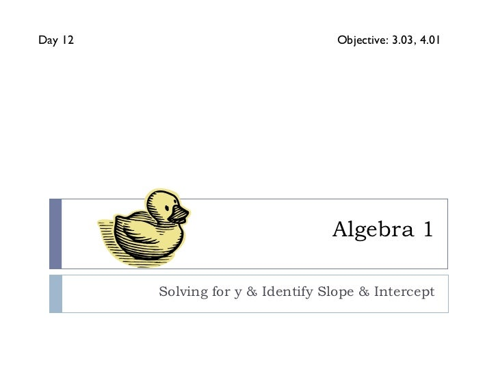 Algebra 1 Solving for y & Identify Slope & Intercept Day 12 Objective: 3.03, 4.01