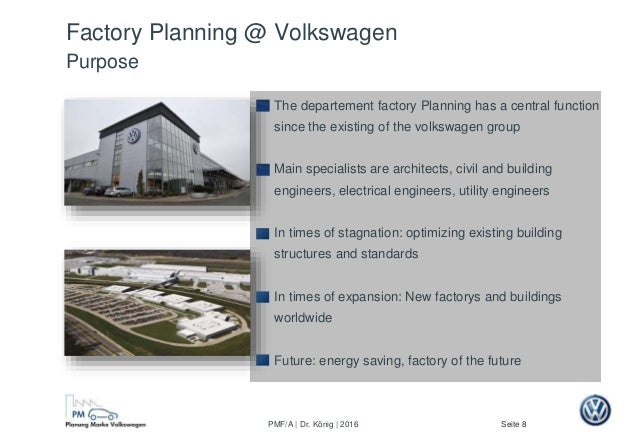 Seite 8PMF/A | Dr. König | 2016 Factory Planning @ Volkswagen Purpose The departement factory Planning has a central funct...